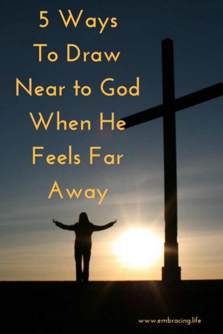5 Ways to Draw Near to God When He Feels Far Away
