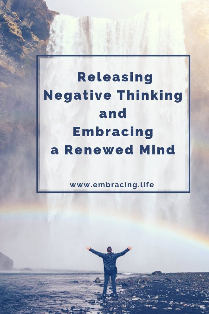 Releasing Negative Thinking and Embracing A Renewed Mind